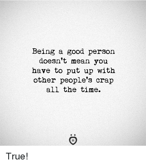 True, Good, and Mean: Being a good person  doesn't mean you  have to put up with  other people's crap  all the time. True!