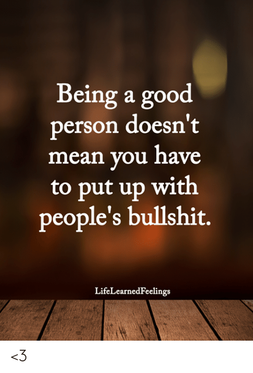 Memes, Good, and Mean: Being a good  person doesn't  mean you have  to put up with  people's bullshit.  LifeLearnedFeelings <3