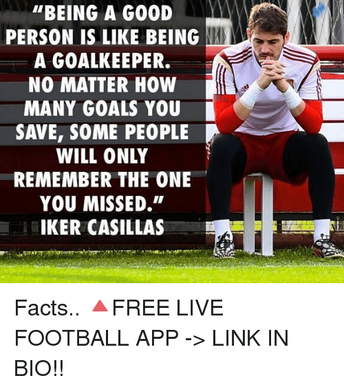 """Facts, Football, and Goals: """"BEING A GOOD  PERSON IS LIKE BEING NAN  A GOALKEEPER.  NO MATTER HOW  MANY GOALS YOU  SAVE, SOME PEOPLE  WILL ONLY  REMEMBER THE ONE  YOU MISSED,  IKER CASILLAS Facts.. 🔺FREE LIVE FOOTBALL APP -> LINK IN BIO!!"""