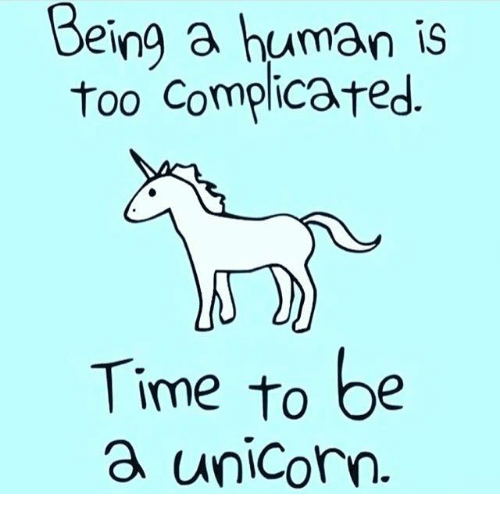 Dank, Time, and Humanity: Being a human is  too complicated  Time to be  a unicorn.