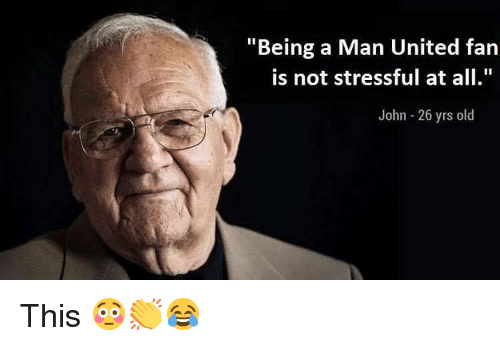 """Memes, United, and Old: """"Being a Man United fan  is not stressful at all  John - 26 yrs old This 😳👏😂"""