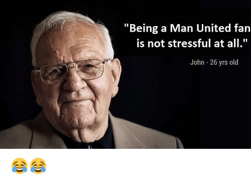 """Memes, United, and Old: """"Being a Man United fan  is not stressful at all.""""  John 26 yrs old 😂😂"""