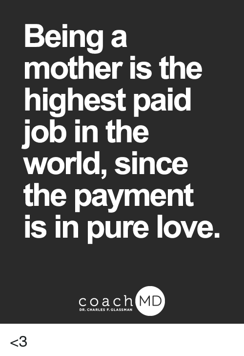 Love, Memes, and World: Being a  mother is the  highest paid  job in the  world, since  the payment  is in pure love.  coachh  MD <3