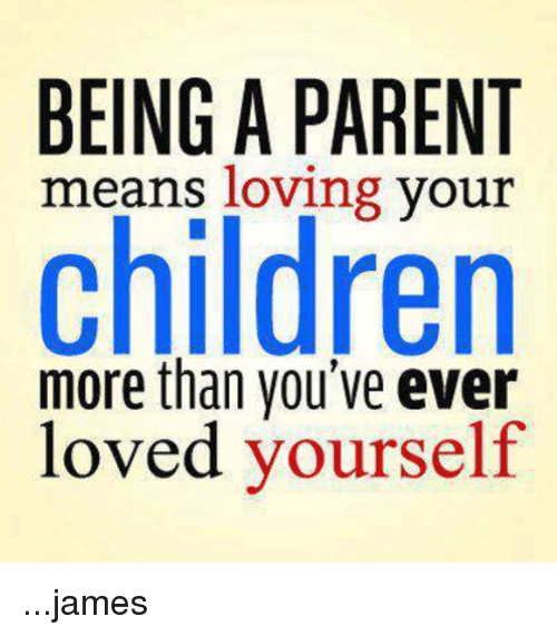 Children, Funny, And Love: BEING A PARENT Means Loving Your Children More  Than