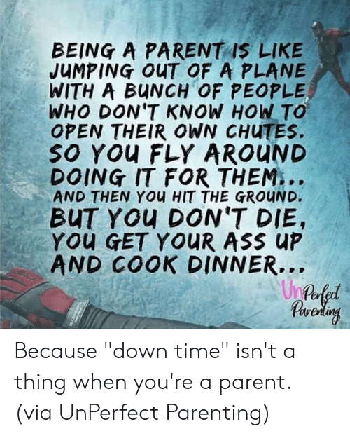 """Ass, Dank, and How To: BEING A PARENTAS LIKE  JUMPING OUT OF A PLANE  WITH A BUNCH OF PEOPLE  WHO DON'T KNOW HOW TO  OPEN THEIR OWN CHUTES.  sO You FLY AROUND  DOING IT FOR THEM...  AND THEN YOu HIT THE GROUND.  BUT YOU DON'T DIE,  You GET YOUR ASS UP  AND COOK DINNER...  Un Because """"down time"""" isn't a thing when you're a parent.  (via UnPerfect Parenting)"""