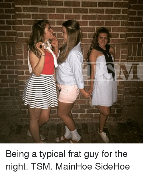 Girl Memes, Tsm, and For: Being a typical frat guy for the night. TSM. MainHoe SideHoe