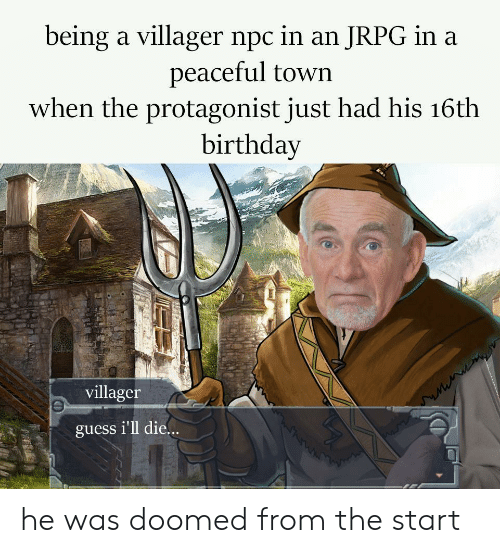 Birthday, Guess, and Protagonist: being a villager npc in an JRPG in a  peaceful town  when the protagonist just had his 16th  birthday  villager  guess i'll die.. he was doomed from the start