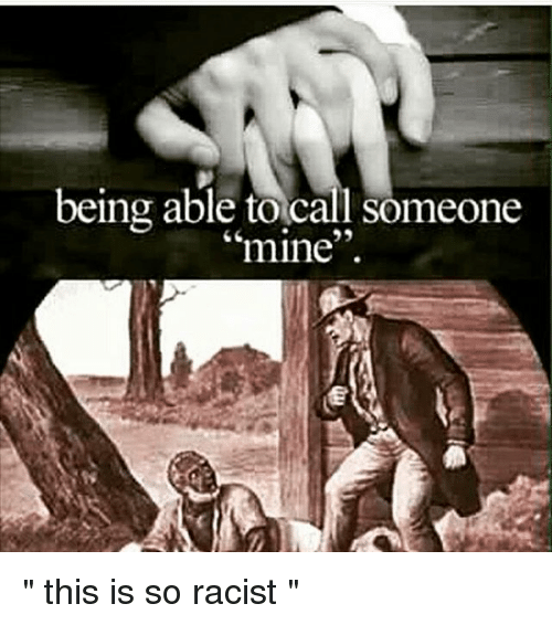 """Racist, Dank Memes, and Mine: being able to call someone  mine """" this is so racist """""""