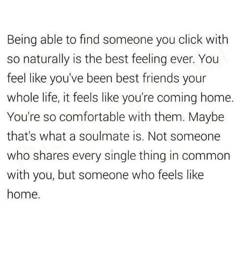 Best Friend, Click, and Comfortable: Being able to find someone you click with  so naturally is the best feeling ever. You  feel like you've been best friends your  whole life, it feels like you're coming home.  You're so comfortable with them. Maybe  that's what a soulmate is. Not someone  who shares every single thing in common  with you, but someone who feels like  home.