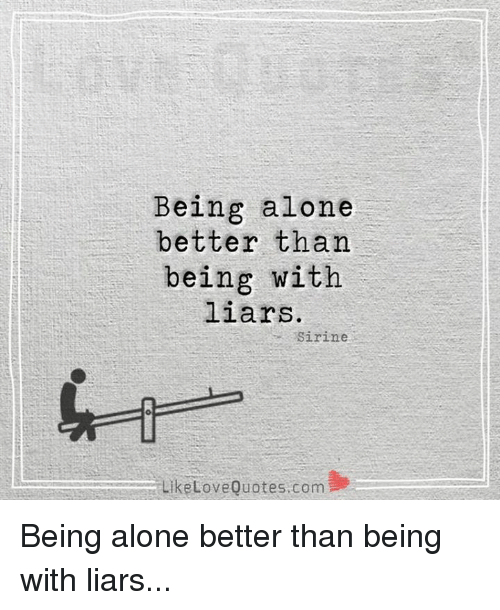 Being Alone Better Than Being With Liars Sirine Like Love Quotes Com