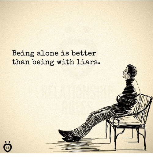 Being Alone, Liars, and Being Alone: Being alone is better  than being with liars.  in: