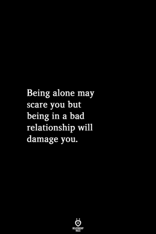 Being Alone, Bad, and Scare: Being alone may  scare you but  being in a bad  relationship wil1  damage you.  RELATIONSHIP  LES
