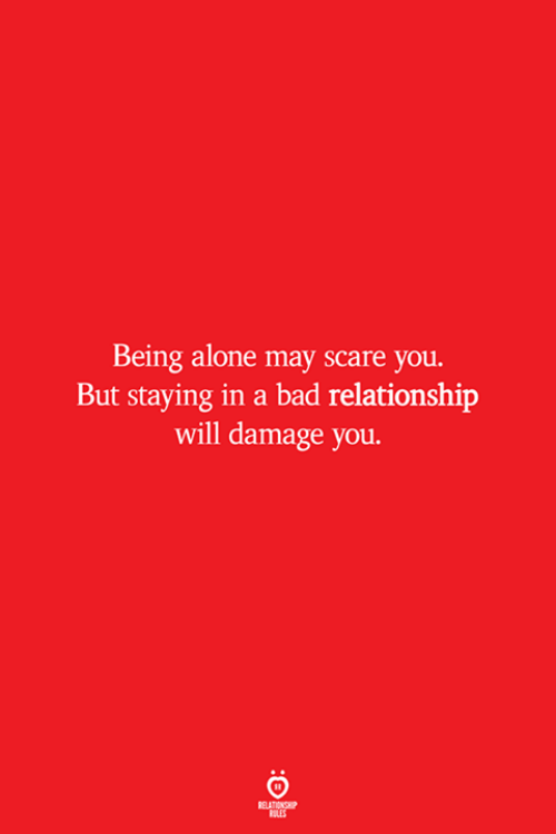 Being Alone, Bad, and Scare: Being alone may scare you.  But staying in a bad relationship  will damage you.  RELATIONSHIP  ROLES