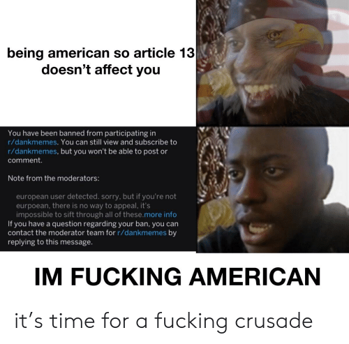 Fucking, Sorry, and Affect: being american so article 13  doesn't affect you  You have been banned from participating in  r/dankmemes. You can still view and subscribe to  r/dankmemes, but you won't be able to post or  comment.  Note from the moderators:  european user detected. sorry, but if you're not  eurpoean, there is no way to appeal, it's  impossible to sift through all of these.more info  If you have a question regarding your ban, you can  contact the moderator team for r/dankmemes by  replying to this message.  IM FUCKING AMERICAN it's time for a fucking crusade