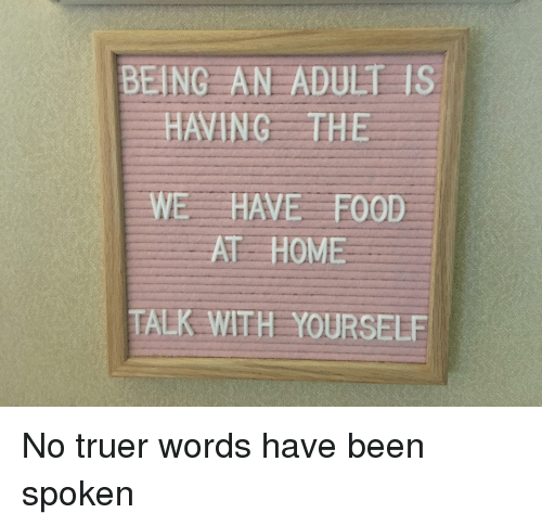 Being an Adult, Food, and Home: BEING AN ADULT IS  HAVING THE  WE HAVE FOOD  AT HOME  TALK WITH YOURSELE No truer words have been spoken