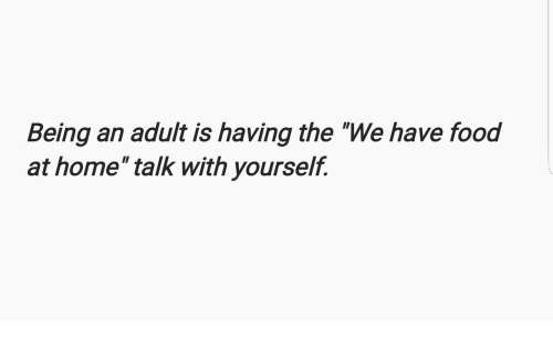 """Being an Adult, Food, and Home: Being an adult is having the """"We have food  at home"""" talk with yourselif."""
