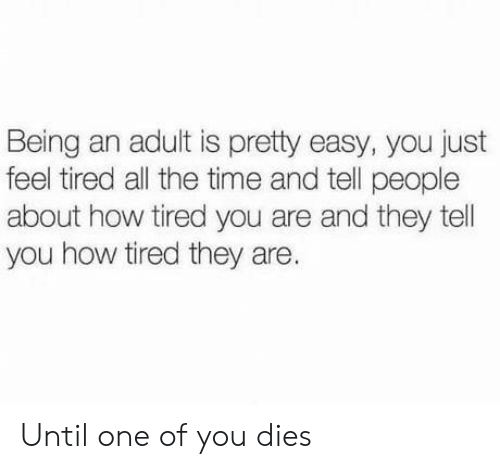 Being an Adult, Time, and All The: Being an adult is pretty easy, you just  feel tired all the time and tell people  about how tired you are and they tel  you how tired they are. Until one of you dies
