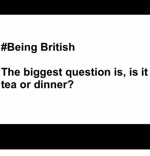 Memes, 🤖, and Tea:  #Being British  The biggest question is, is it  tea or dinner?