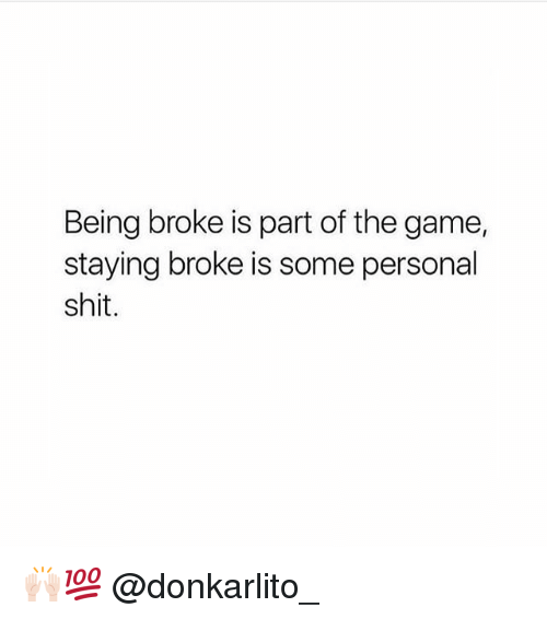 Being Broke, Memes, and Shit: Being broke is part of the game,  staying broke is some personal  shit. 🙌🏻💯 @donkarlito_
