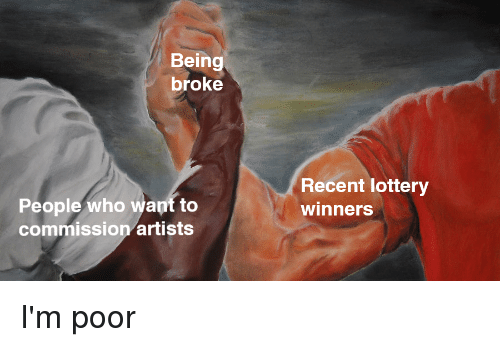 Being Broke, Lottery, and Dank Memes: Being  broke  Recent lottery  winners  People who want to  commission artists I'm poor