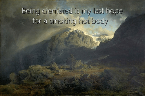 Smoking, Classical Art, and Hope: Being cremated is my last hope  for a smoking hor bodly