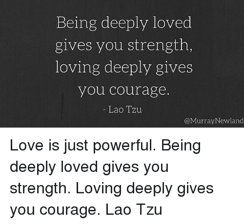 Being Deeply Loved Gives You Strength Loving Deeply Gives