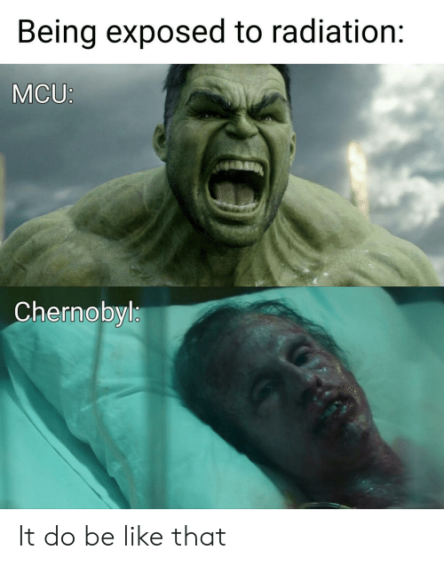 Be Like, Mcu, and Chernobyl: Being exposed to radiation:  MCU:  Chernobyl It do be like that