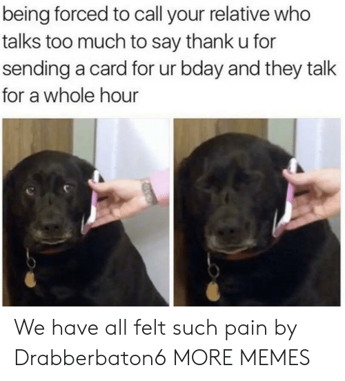 Dank, Memes, and Target: being forced to call your relative who  talks too much to say thank u for  sending a card for ur bday and they talk  for a whole hour We have all felt such pain by Drabberbaton6 MORE MEMES
