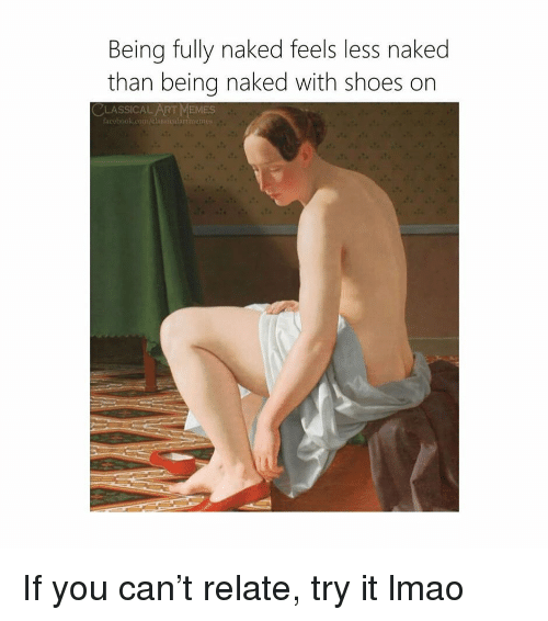 Facebook, Lmao, and Memes: Being fully naked feels less naked  than being naked with shoes on  CLASSICAL ART MEMES  facebook.com/elas If you can't relate, try it lmao