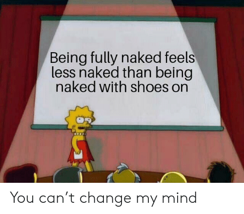 Shoes, Naked, and Change: Being fully naked feels  less naked than being  naked with shoes on You can't change my mind