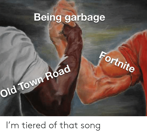 Being Garbage Fortnite Old Town Road I'm Tiered of That Song