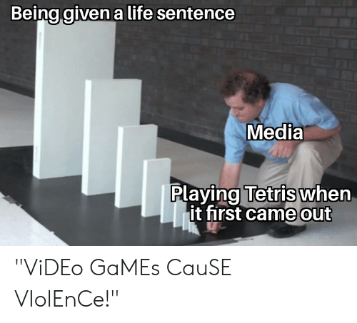 """Life, Video Games, and Games: Being given a life sentence  Media  Playing Tetris when  it first came out """"ViDEo GaMEs CauSE VIolEnCe!"""""""