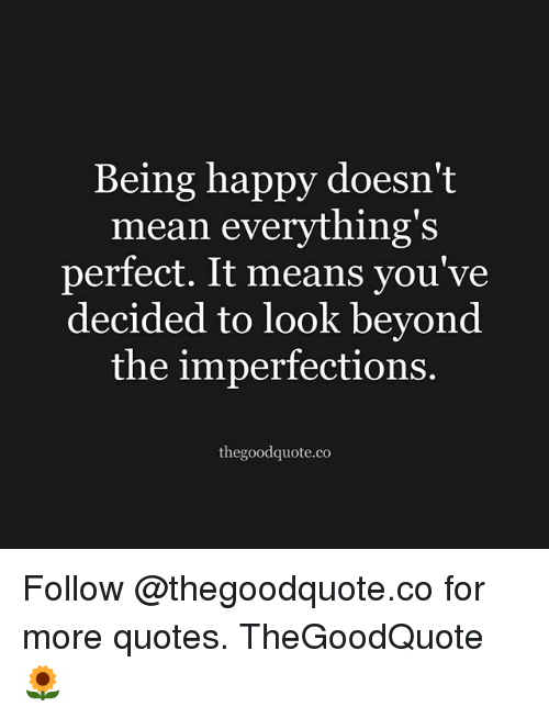 Memes, Good, and Happy: Being happy doesn't  mean everything's  perfect. It means you've  decided to look beyond  the imperfections.  the good quote.co Follow @thegoodquote.co for more quotes. TheGoodQuote 🌻