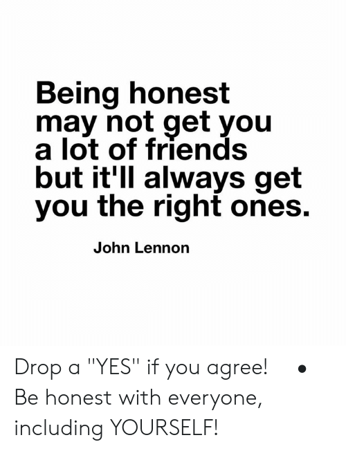 "Friends, John Lennon, and Memes: Being honest  may not get you  a lot of friends  but it'll always get  you the right ones.  John Lennon Drop a ""YES"" if you agree! ⠀ •⠀ Be honest with everyone, including YOURSELF!"