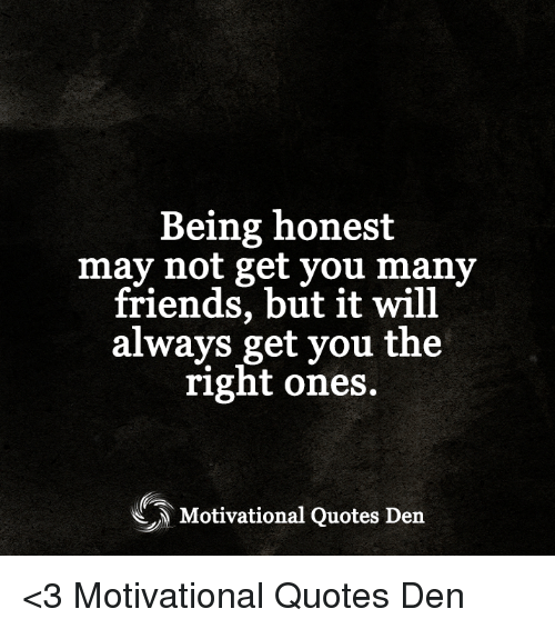 Being Honest May Not Get You Many Friends But It Will Always Get You