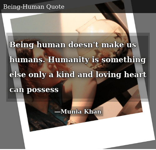 Being Human Doesnt Make Us Humans Humanity Is Something Else Only A