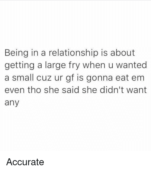 Dank, In a Relationship, and 🤖: Being in a relationship is about  getting a large fry when u wanted  a small cuz ur gf is gonna eat em  even tho she said she didn't want  any Accurate