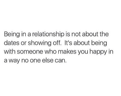 Memes, Happy, and In a Relationship: Being in a relationship is not about the  dates or showing off. It's about being  with someone who makes you happy in  a way no one else can