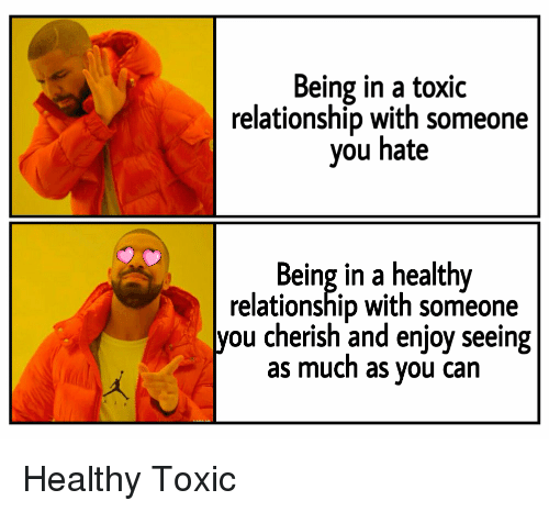 Can, You, and Toxic: Being in a toxic  relationship with someone  you hate  Being in a healthy  relationship with someone  you cherish and enjoy seeing  as much as you can Healthy  Toxic
