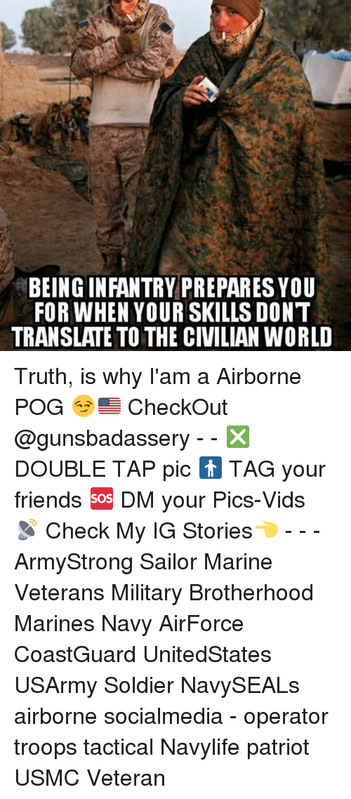 Memes, 🤖, and Usmc: BEING INFANTRY PREPARES YOU  FOR WHEN YOUR SKILLS DONT  TRANSLATE TO THE CIVILIAN WORLD Truth, is why I'am a Airborne POG 😏🇺🇸 CheckOut @gunsbadassery - - ❎ DOUBLE TAP pic 🚹 TAG your friends 🆘 DM your Pics-Vids 📡 Check My IG Stories👈 - - - ArmyStrong Sailor Marine Veterans Military Brotherhood Marines Navy AirForce CoastGuard UnitedStates USArmy Soldier NavySEALs airborne socialmedia - operator troops tactical Navylife patriot USMC Veteran