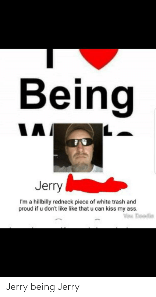 Ass, Redneck, and Trash: Being  Jerry  I'm a hillbilly redneck piece of white trash and  proud if u don't like like that u can kiss my ass. Jerry being Jerry