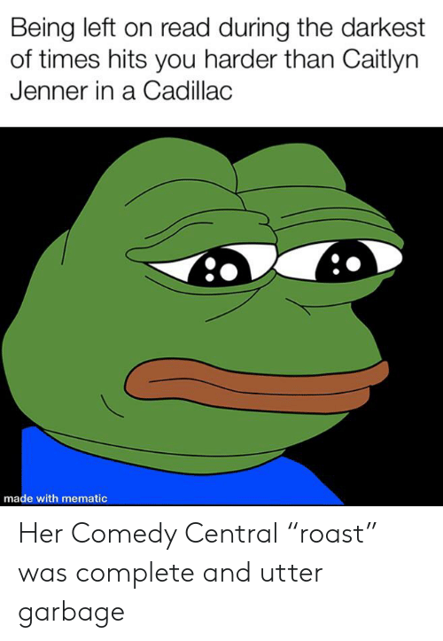 "Caitlyn Jenner, Cadillac, and Comedy Central: Being left on read during the darkest  of times hits you harder than Caitlyn  Jenner in a Cadillac  made with mematic Her Comedy Central ""roast"" was complete and utter garbage"