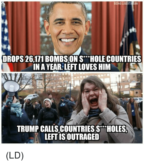 Memes, Holes, and Trump: BEING LIBERTARIAN  DROPS 26111 BOMBSON SHOLE COUNTRIES  INA YEAR. LEFT LOVES HIMS  TRUMP CALIS COUNTRIES S  LEFT IS OUTRAGED  HOLES (LD)