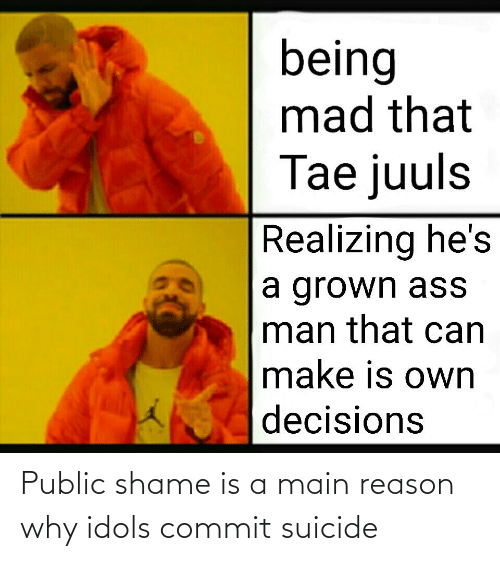 Suicide, Mad, and Decisions: being  mad that  Tae juuls  Realizing he's  a grown ass  man that can  make is own  decisions Public shame is a main reason why idols commit suicide