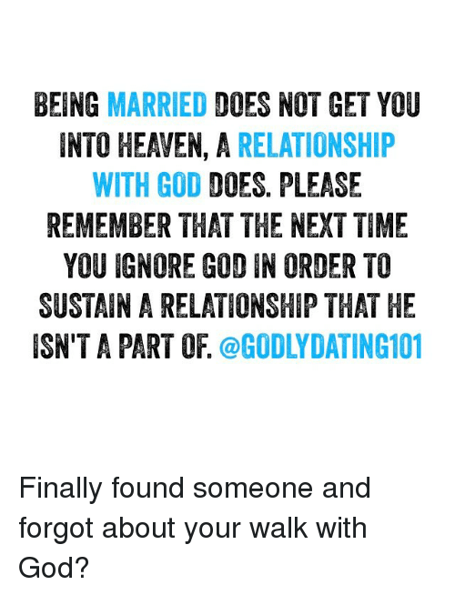 Doe, Finals, and Heaven: BEING MARRIED  DOES NOT GET YOU  INTO HEAVEN, A  RELATIONSHIP  WITH GOD  DOES PLEASE  REMEMBER THAT THE NEXT TIME  YOU IGNORE GOD IN ORDER TO  SUSTAIN A RELATIINSHIP THAT HE  ISN'T A PART OF  @GODLY DATING101 Finally found someone and forgot about your walk with God?