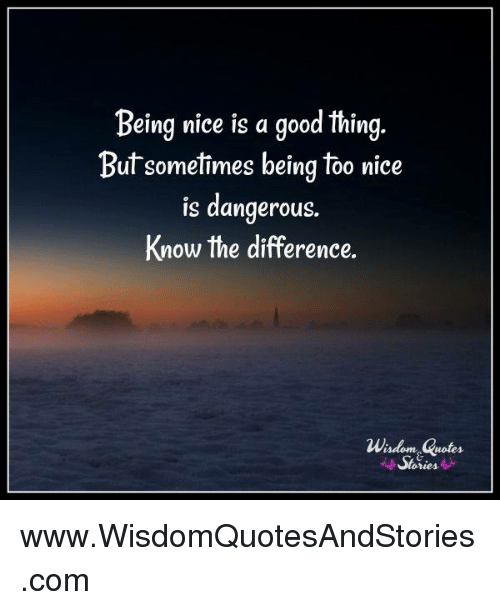 Being Nice Is A Good Thing Butsometimes Being Too Nice Is Dangerous