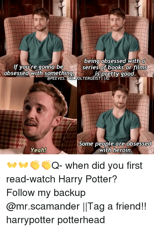 Books, Harry Potter, and Heroin: being obsessed with a  lf you're gonna be  series of books or films  obsessed with something,  is pretty good.  @PEE VES. THEOPOLTERGEISTI IIG  Some people are obsessed  Yeah!  with heroin. 👐👐👏👏Q- when did you first read-watch Harry Potter? Follow my backup @mr.scamander ||Tag a friend!! harrypotter potterhead