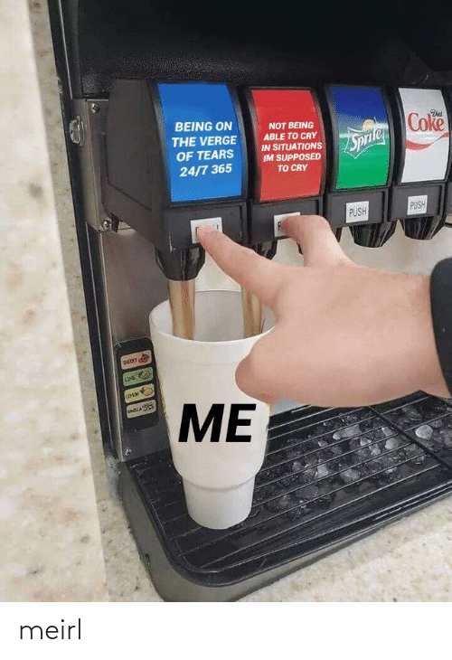 MeIRL, Coke, and Push: BEING ON  Coke  Dis  NOT BEING  ABLE TO CRY  IN SITUATIONS  IM SUPPOSED  TO CRY  THE VERGE  OF TEARS  Sprile  24/7 365  PUSH  PUSH  LDE  ME meirl