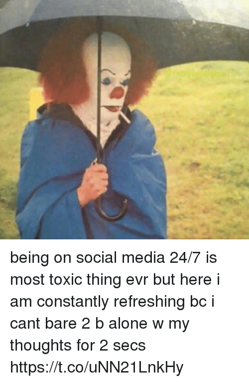 Being Alone, Social Media, and Girl Memes: being on social media 24/7 is most toxic thing evr but here i am constantly refreshing bc i cant bare 2 b alone w my thoughts for 2 secs https://t.co/uNN21LnkHy