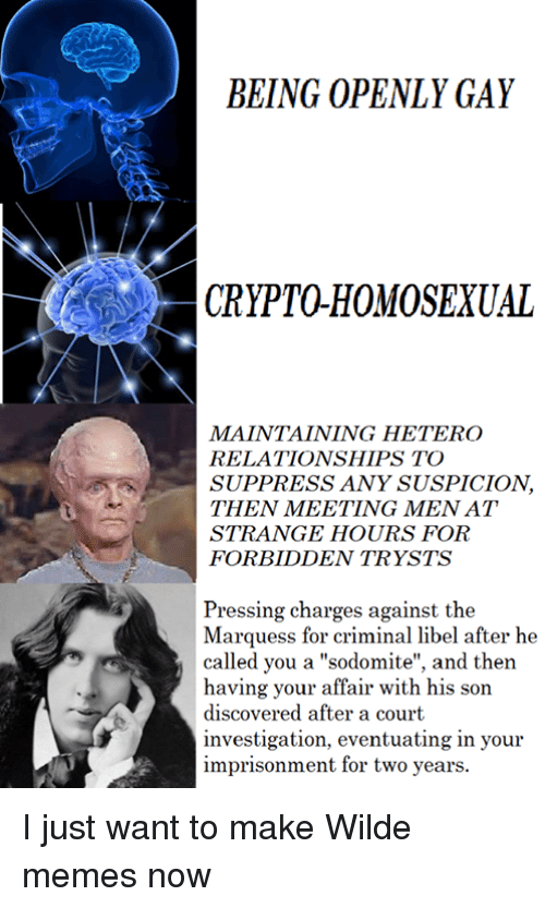 "Memes, 🤖, and Libel: BEING OPENLY GAY  CRYPTOHOMOSEXUAL  MAINTAINING HETERO  RELATIONSHIPS TO  SUPPRESS ANY SUSPICION  THEN MEETING MENAT  STRANGE HOURS FOR  FORBIDDEN TRYSTS  Pressing charges against the  Marquess for criminal libel after he  called you a ""sodomite"", and then  having your affair with his son  discovered after a court  investigation, eventuating in your  imprisonment for two years. I just want to make Wilde memes now"